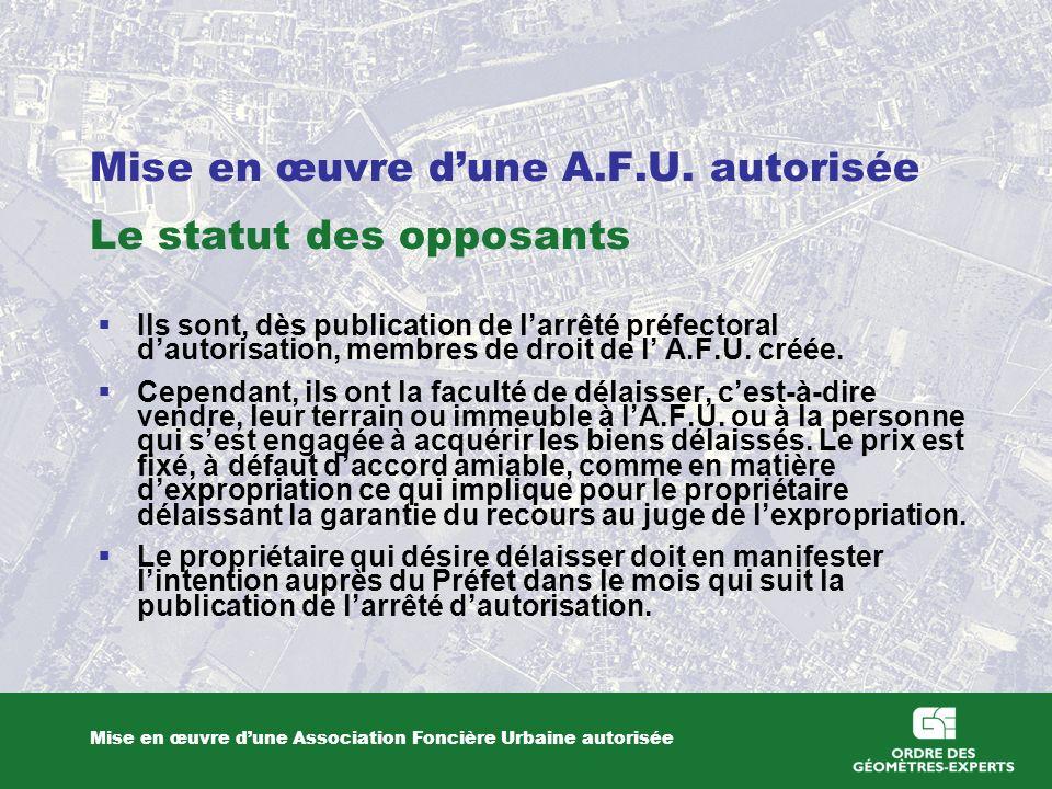 Mise en œuvre dune A.F.U. autorisée Le statut des opposants Mise en œuvre dune Association Foncière Urbaine autorisée Ils sont, dès publication de lar