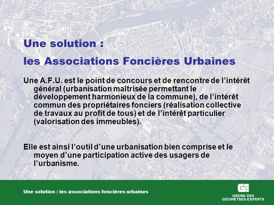 Une solution : les Associations Foncières Urbaines Une solution : les associations foncières urbaines Une A.F.U. est le point de concours et de rencon
