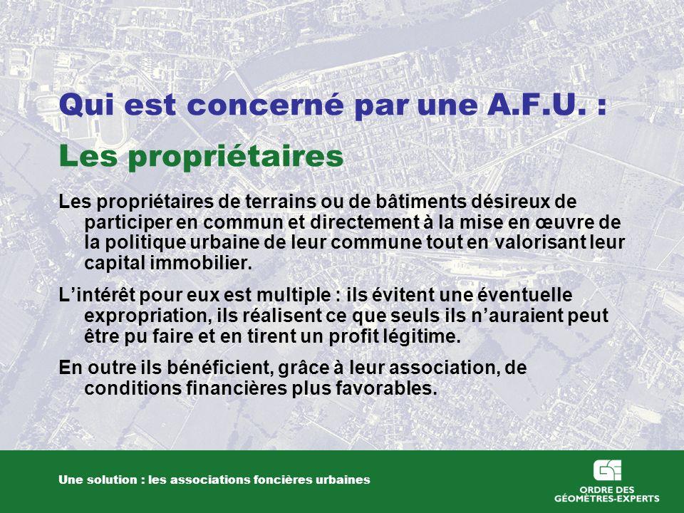 Qui est concerné par une A.F.U. : Les propriétaires Une solution : les associations foncières urbaines Les propriétaires de terrains ou de bâtiments d