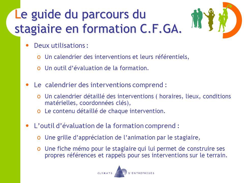 Le guide du parcours du stagiaire en formation C.F.GA. Deux utilisations : o Un calendrier des interventions et leurs référentiels, o Un outil dévalua