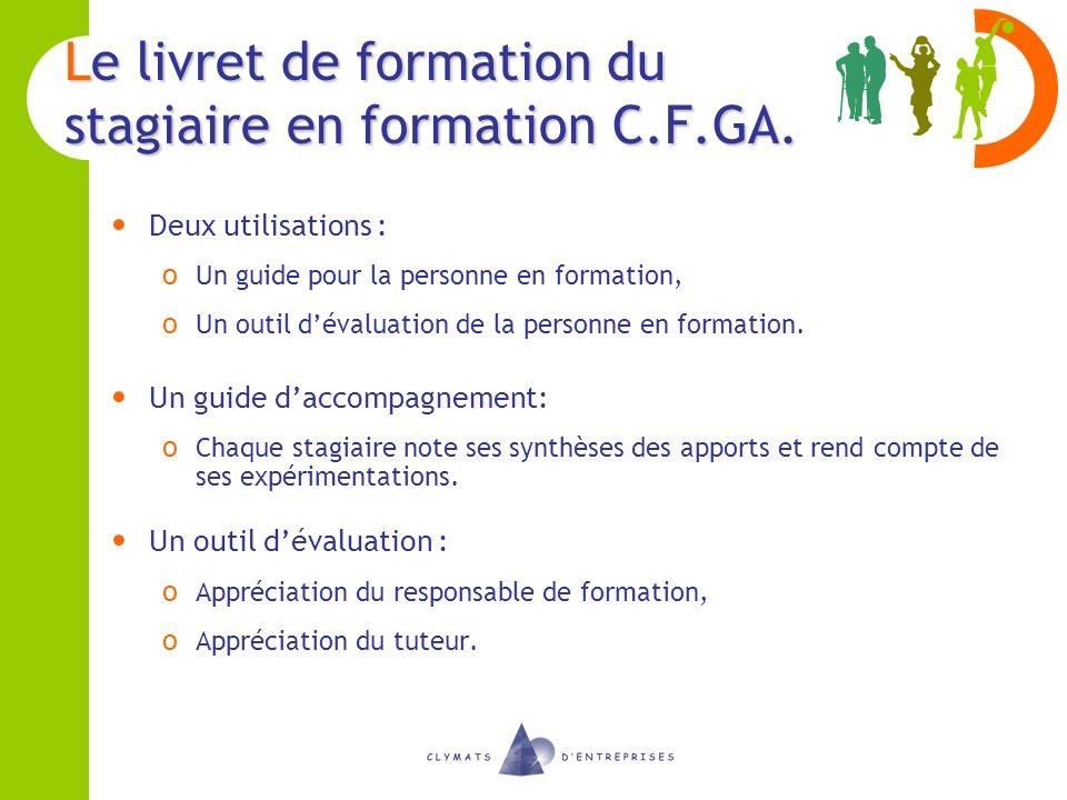 Le livret de formation du stagiaire en formation C.F.GA. Deux utilisations : o Un guide pour la personne en formation, o Un outil dévaluation de la pe
