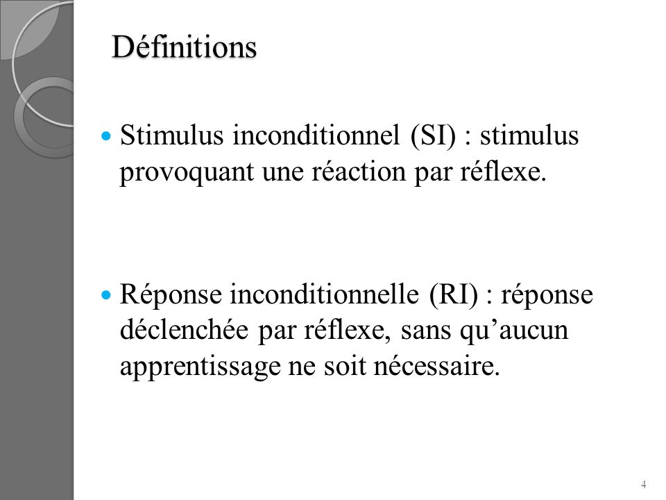 Définitions Stimulus inconditionnel (SI) : stimulus provoquant une réaction par réflexe. Réponse inconditionnelle (RI) : réponse déclenchée par réflex