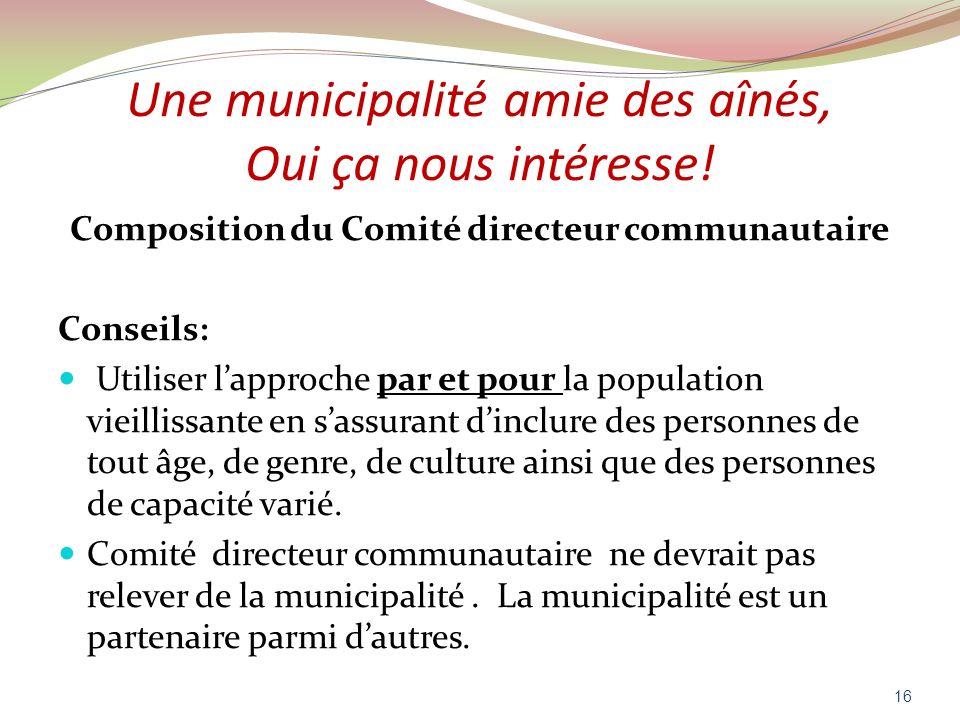 Une municipalité amie des aînés, Oui ça nous intéresse! Composition du Comité directeur communautaire Conseils: Utiliser lapproche par et pour la popu