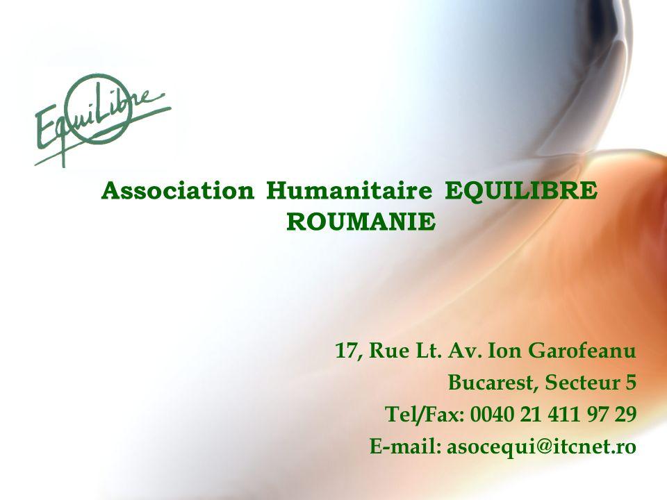 Association Humanitaire EQUILIBRE ROUMANIE 17, Rue Lt. Av. Ion Garofeanu Bucarest, Secteur 5 Tel/Fax: 0040 21 411 97 29 E-mail: asocequi@itcnet.ro