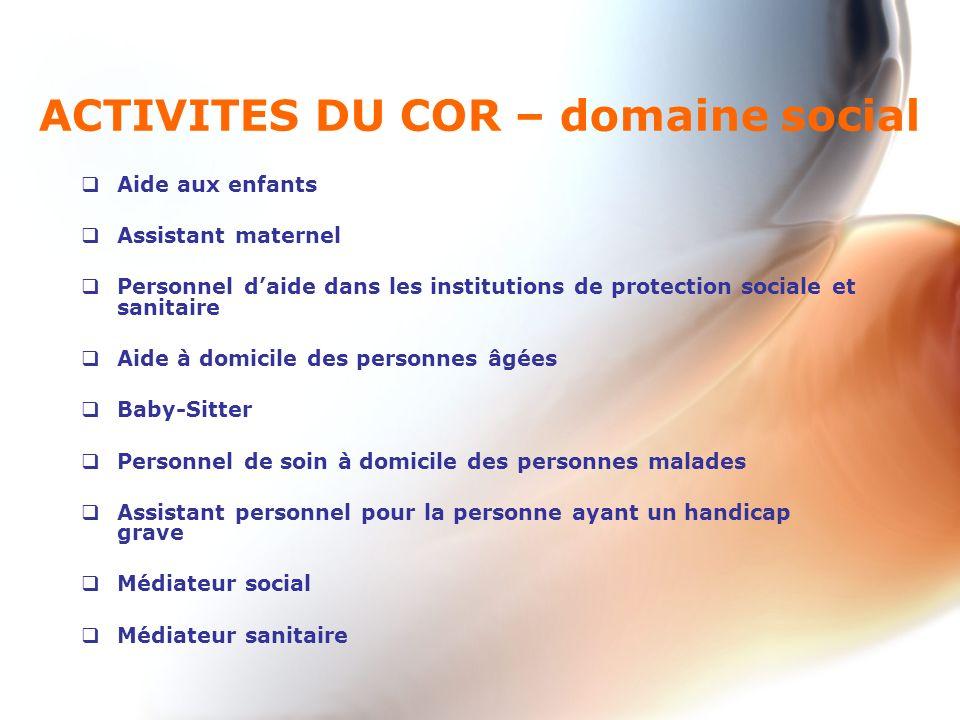 ACTIVITES DU COR – domaine social Aide aux enfants Assistant maternel Personnel daide dans les institutions de protection sociale et sanitaire Aide à