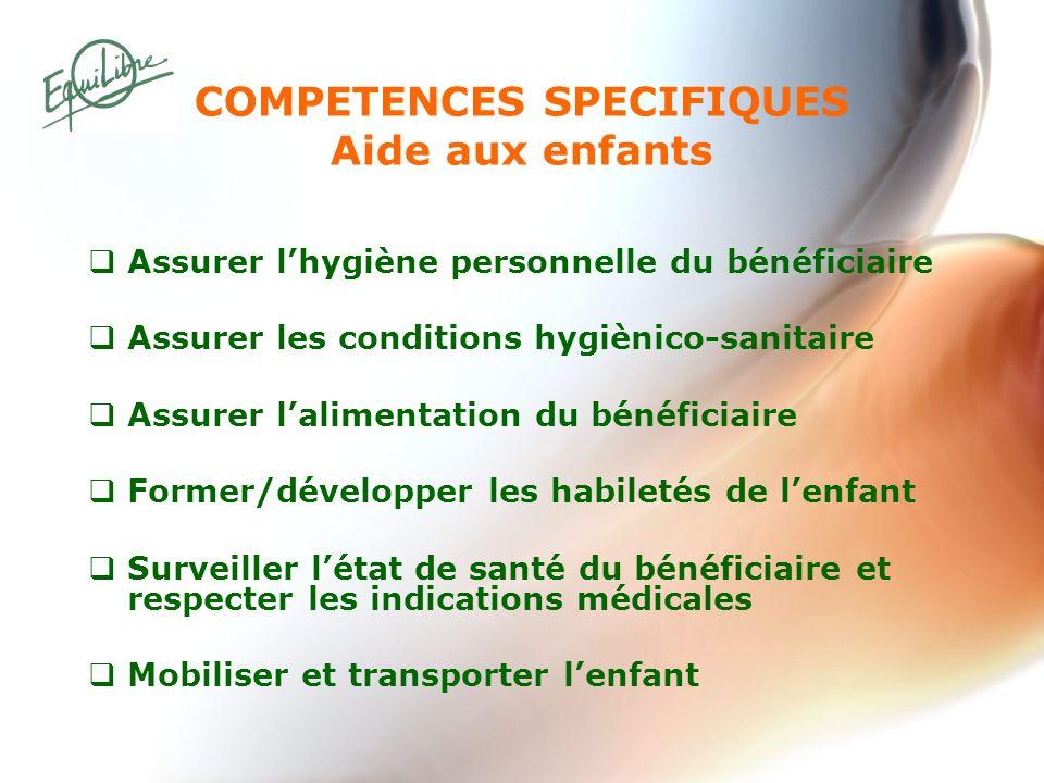 COMPETENCES SPECIFIQUES Aide aux enfants Assurer lhygiène personnelle du bénéficiaire Assurer les conditions hygiènico-sanitaire Assurer lalimentation