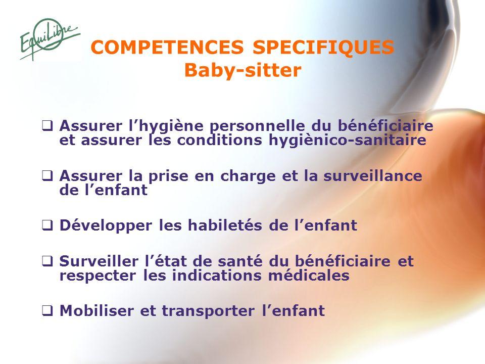 COMPETENCES SPECIFIQUES Baby-sitter Assurer lhygiène personnelle du bénéficiaire et assurer les conditions hygiènico-sanitaire Assurer la prise en cha
