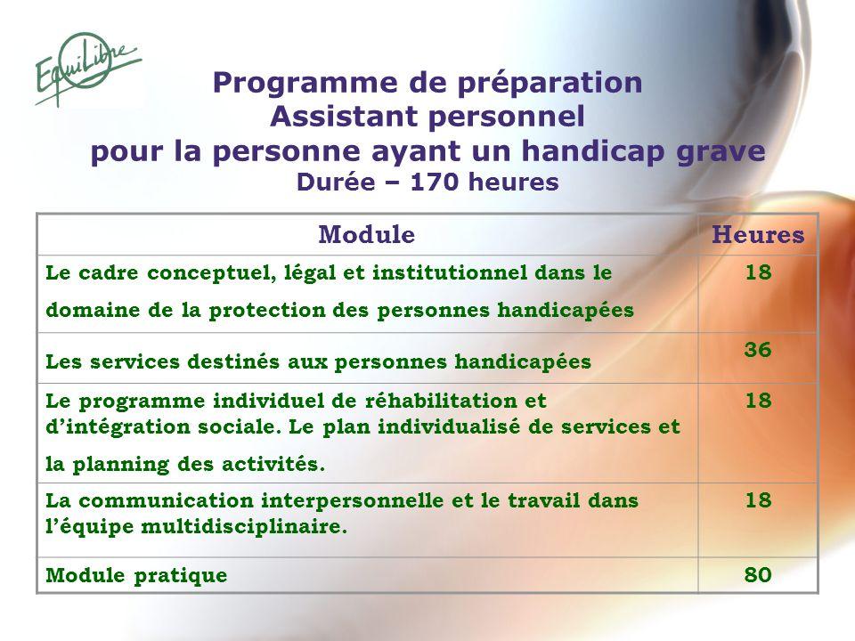 Programme de préparation Assistant personnel pour la personne ayant un handicap grave Durée – 170 heures ModuleHeures Le cadre conceptuel, légal et in