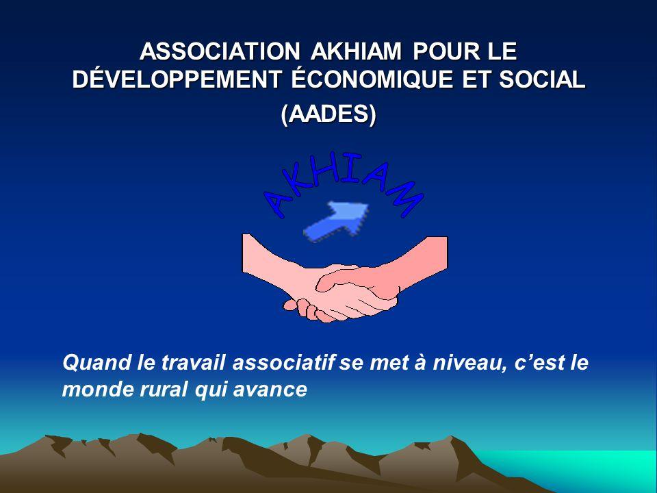 ASSOCIATION AKHIAM POUR LE DÉVELOPPEMENT ÉCONOMIQUE ET SOCIAL (AADES) Quand le travail associatif se met à niveau, cest le monde rural qui avance