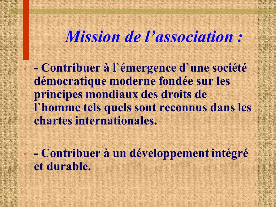 Mission de lassociation : - Contribuer à l`émergence d`une société démocratique moderne fondée sur les principes mondiaux des droits de l`homme tels quels sont reconnus dans les chartes internationales.
