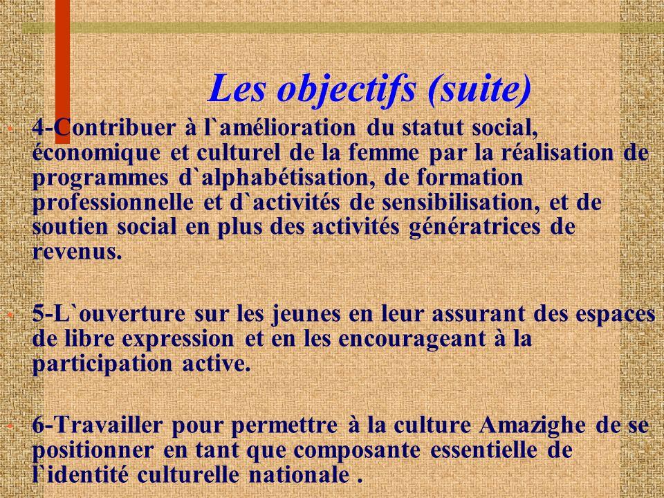 Les objectifs (suite) 4-Contribuer à l`amélioration du statut social, économique et culturel de la femme par la réalisation de programmes d`alphabétisation, de formation professionnelle et d`activités de sensibilisation, et de soutien social en plus des activités génératrices de revenus.