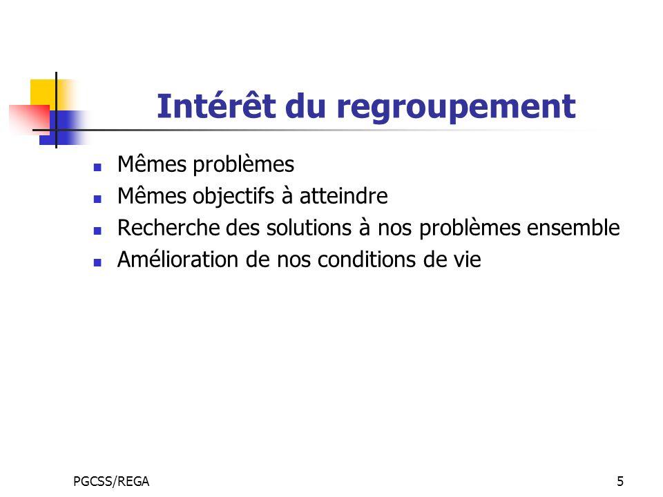 PGCSS/REGA5 Intérêt du regroupement Mêmes problèmes Mêmes objectifs à atteindre Recherche des solutions à nos problèmes ensemble Amélioration de nos c