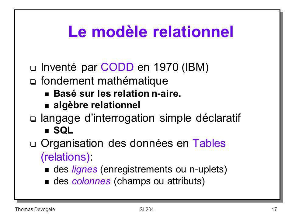 Thomas DevogeleISI 20417 Le modèle relationnel Inventé par CODD en 1970 (IBM) fondement mathématique n Basé sur les relation n-aire. n algèbre relatio