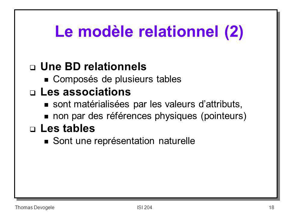 Thomas DevogeleISI 20418 Le modèle relationnel (2) Une BD relationnels n Composés de plusieurs tables Les associations n sont matérialisées par les va