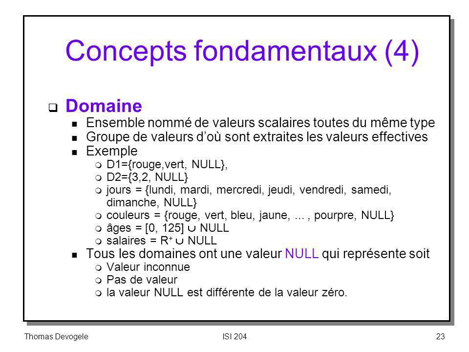 Thomas DevogeleISI 20423 Concepts fondamentaux (4) Domaine n Ensemble nommé de valeurs scalaires toutes du même type n Groupe de valeurs doù sont extr