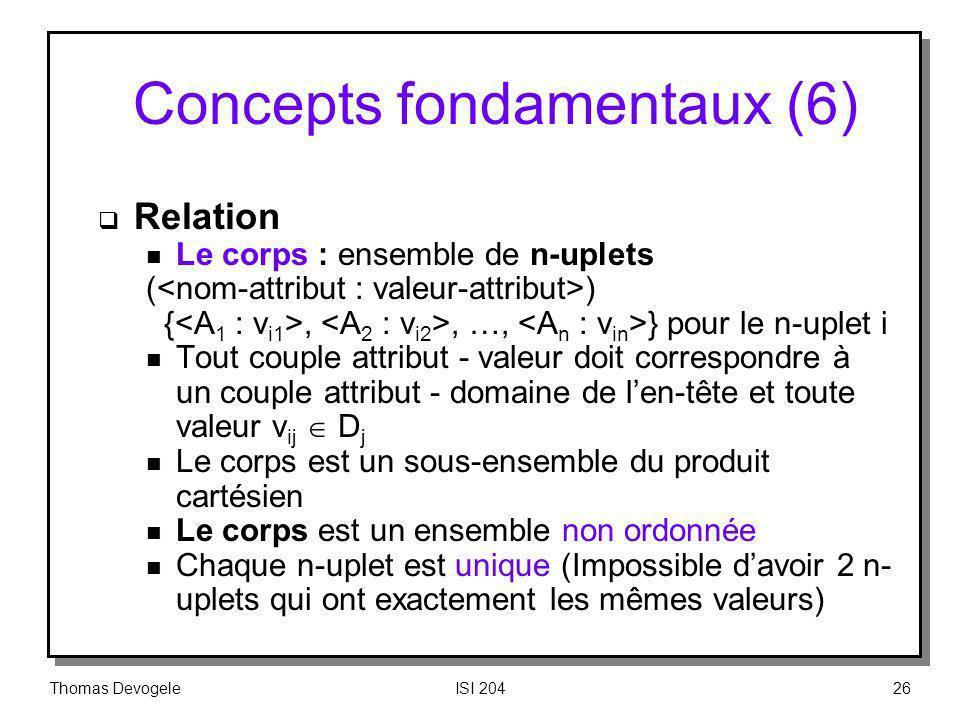 Thomas DevogeleISI 20426 Concepts fondamentaux (6) Relation n Le corps : ensemble de n-uplets ( ) {,, …, } pour le n-uplet i n Tout couple attribut -