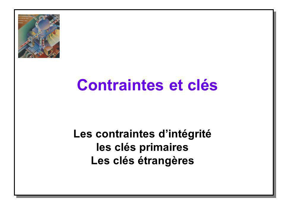Contraintes et clés Les contraintes dintégrité les clés primaires Les clés étrangères