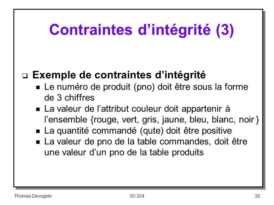 Thomas DevogeleISI 20435 Contraintes dintégrité (3) Exemple de contraintes dintégrité n Le numéro de produit (pno) doit être sous la forme de 3 chiffr
