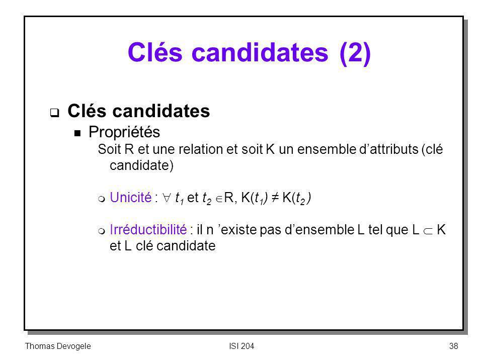 Thomas DevogeleISI 20438 Clés candidates (2) Clés candidates n Propriétés Soit R et une relation et soit K un ensemble dattributs (clé candidate) m Un