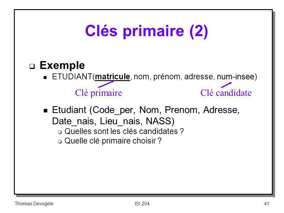 Thomas DevogeleISI 20441 Clés primaire (2) Exemple num-insee n ETUDIANT(matricule, nom, prénom, adresse, num-insee) n Etudiant (Code_per, Nom, Prenom,