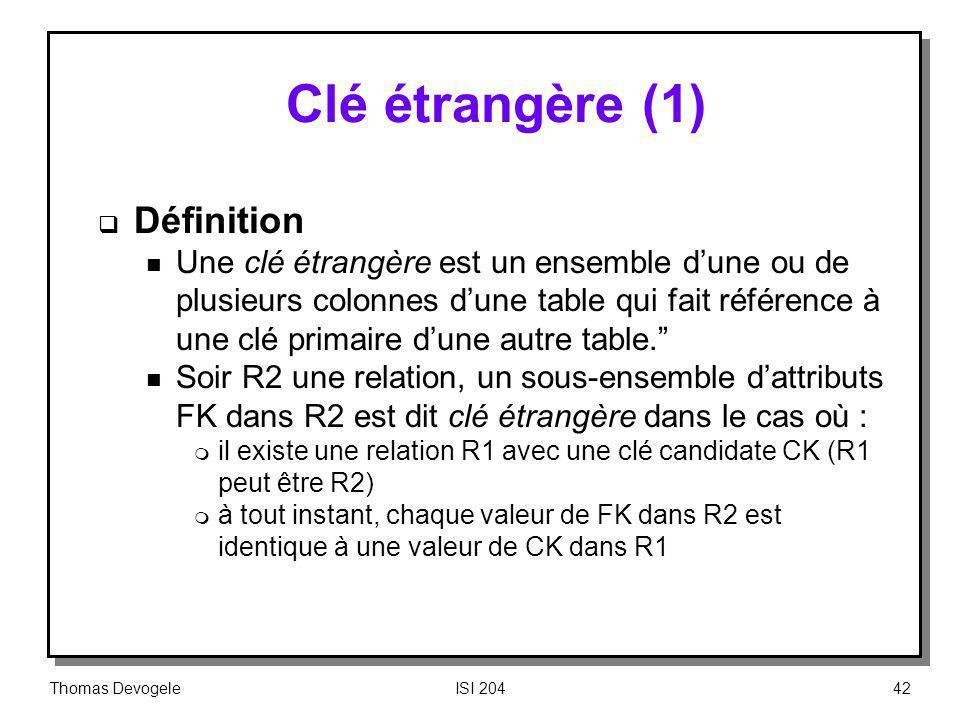Thomas DevogeleISI 20442 Clé étrangère (1) Définition n Une clé étrangère est un ensemble dune ou de plusieurs colonnes dune table qui fait référence