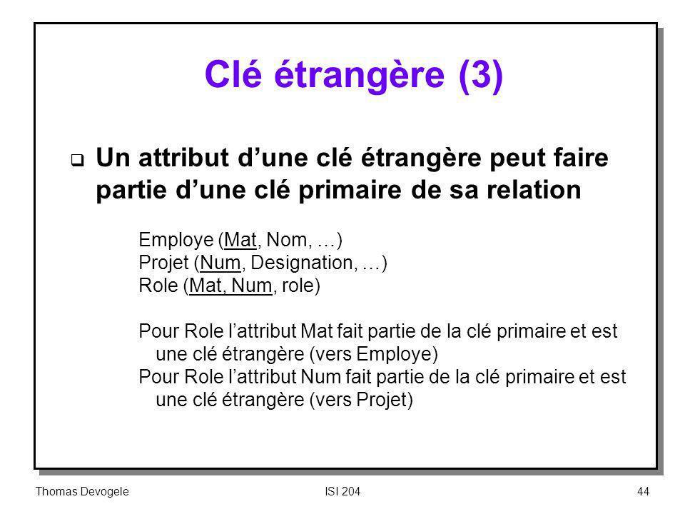 Thomas DevogeleISI 20444 Clé étrangère (3) Un attribut dune clé étrangère peut faire partie dune clé primaire de sa relation Employe (Mat, Nom, …) Pro