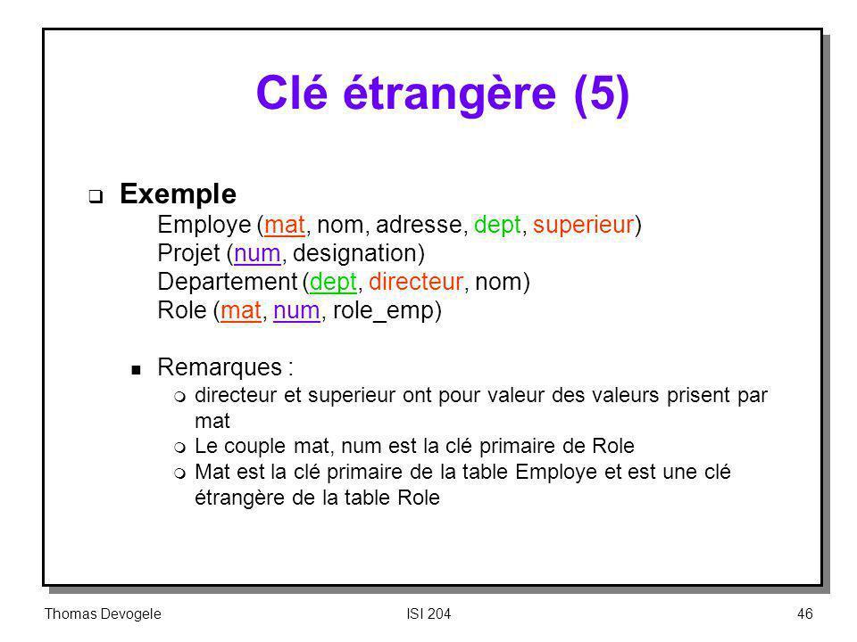 Thomas DevogeleISI 20446 Clé étrangère (5) Exemple Employe (mat, nom, adresse, dept, superieur) Projet (num, designation) Departement (dept, directeur