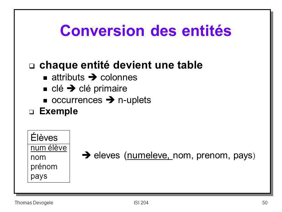 Thomas DevogeleISI 20450 Conversion des entités chaque entité devient une table n attributs colonnes n clé clé primaire n occurrences n-uplets Exemple