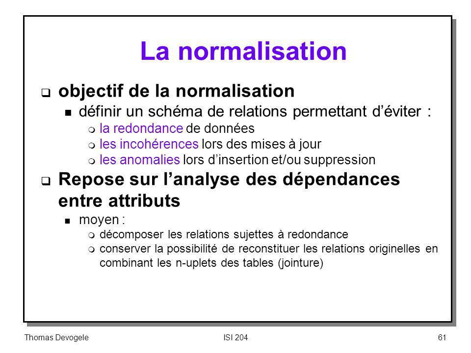 Thomas DevogeleISI 20461 La normalisation objectif de la normalisation n définir un schéma de relations permettant déviter : m la redondance de donnée