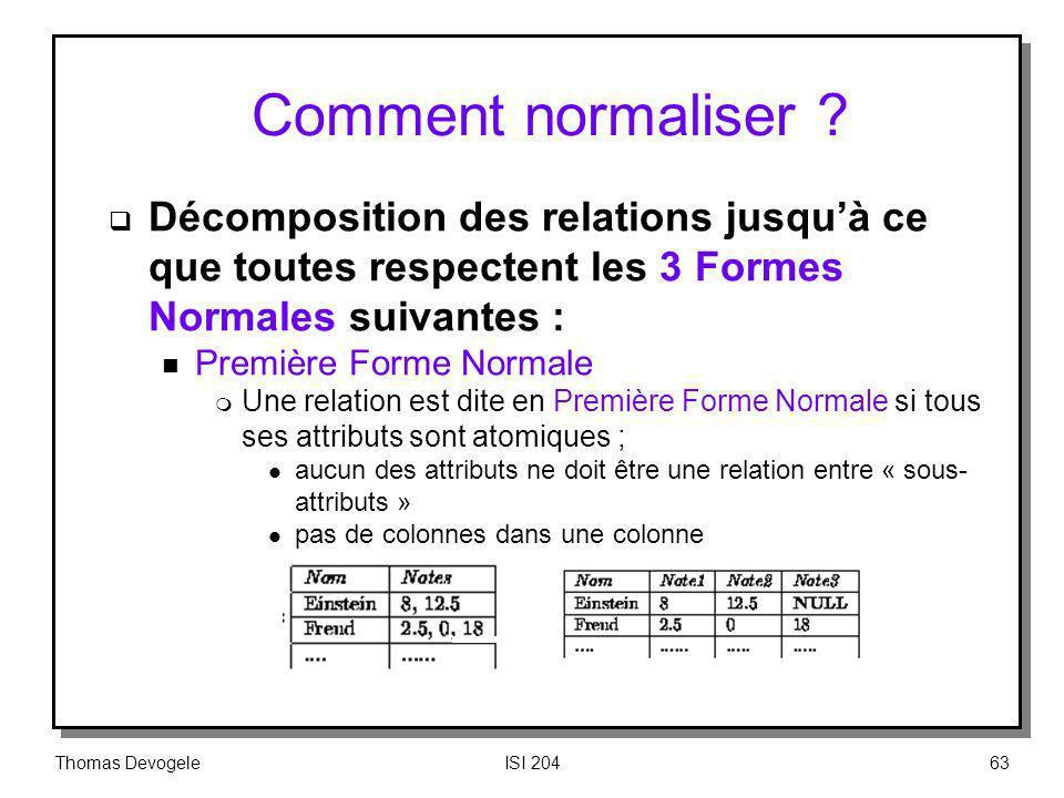Thomas DevogeleISI 20463 Comment normaliser ? Décomposition des relations jusquà ce que toutes respectent les 3 Formes Normales suivantes : n Première
