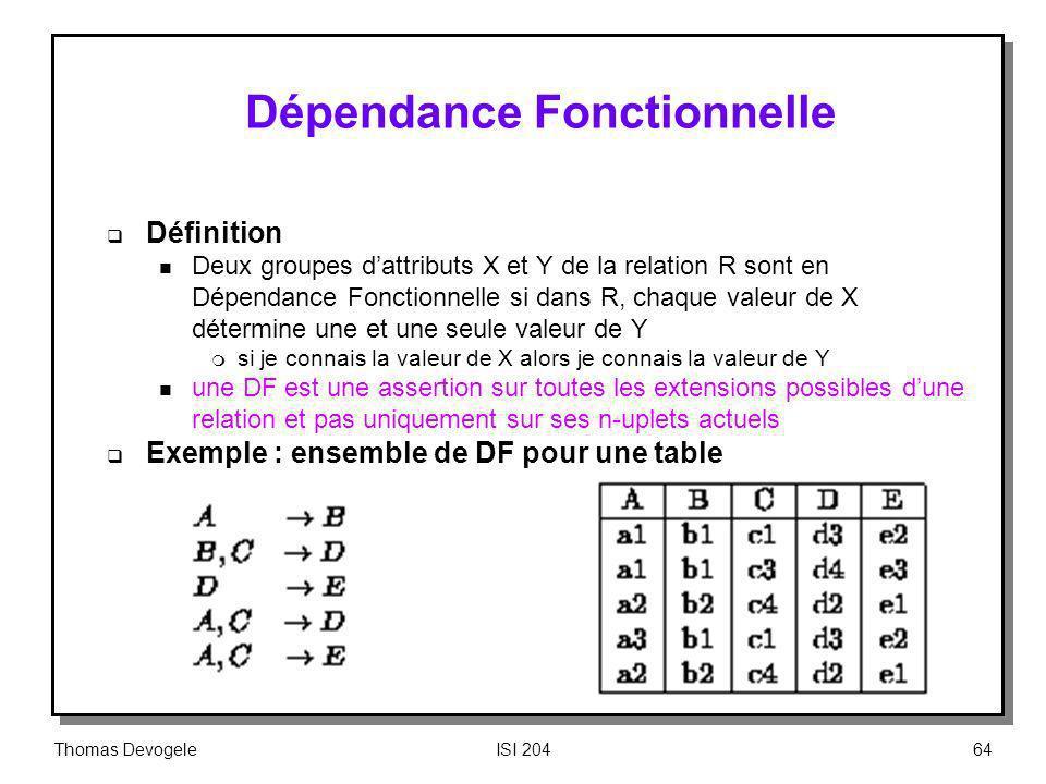 Thomas DevogeleISI 20464 Dépendance Fonctionnelle Définition n Deux groupes dattributs X et Y de la relation R sont en Dépendance Fonctionnelle si dan