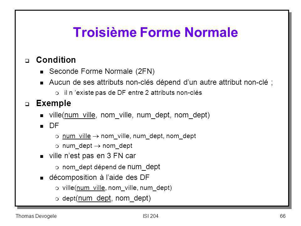 Thomas DevogeleISI 20466 Troisième Forme Normale Condition n Seconde Forme Normale (2FN) n Aucun de ses attributs non-clés dépend dun autre attribut n