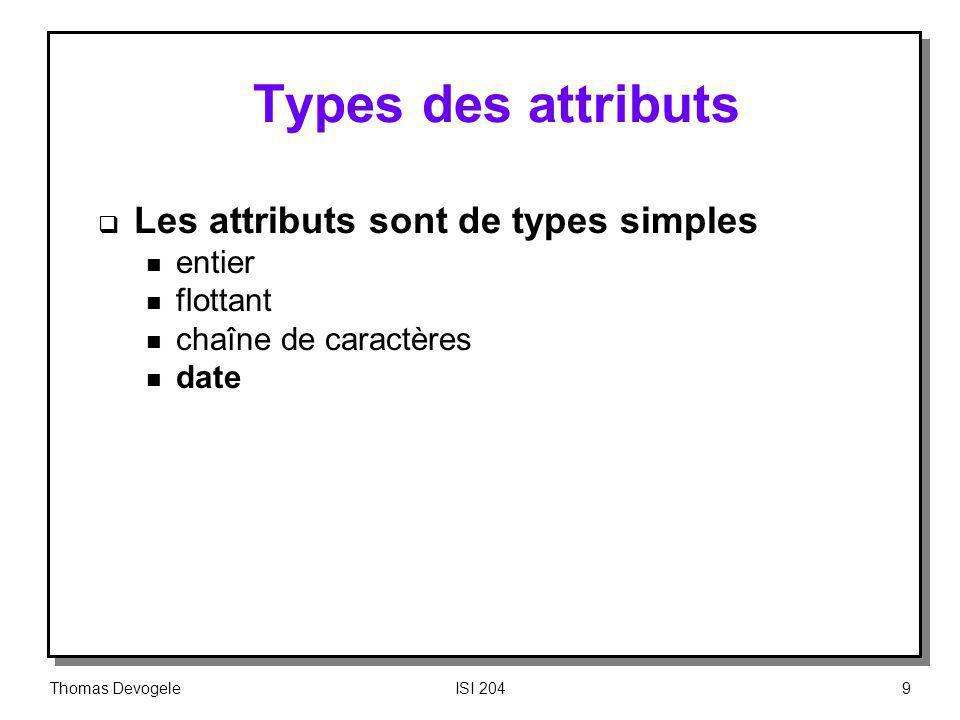 Thomas DevogeleISI 2049 Types des attributs Les attributs sont de types simples n entier n flottant n chaîne de caractères n date