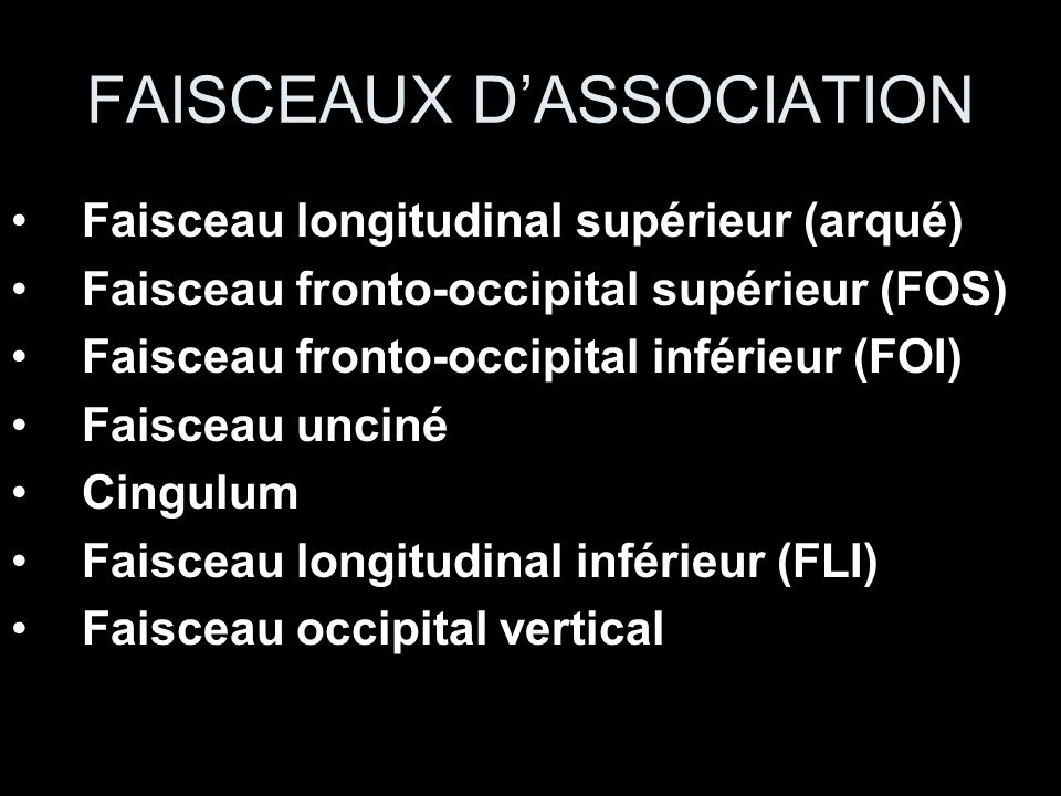 FAISCEAUX DASSOCIATION Faisceau longitudinal supérieur (arqué) Faisceau fronto-occipital supérieur (FOS) Faisceau fronto-occipital inférieur (FOI) Fai