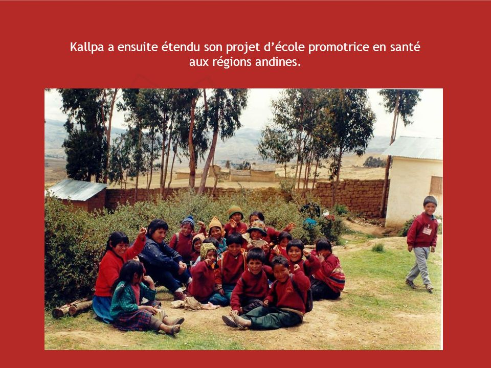 Dans tout le pays, d autres écoles, universités et ministères s inspirent ou s intéressent à répliquer la stratégie en santé scolaire et communautaire proposée par Kallpa… Zones d implantation des projets de Kallpa: Zone urbaine (Lima) Zone andine (Cuzco et Ayacucho) Zone amazonienne (Iquitos)