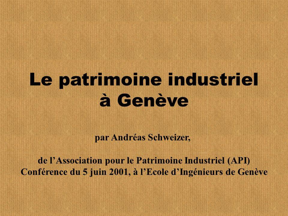 Le patrimoine industriel à Genève par Andréas Schweizer, de lAssociation pour le Patrimoine Industriel (API) Conférence du 5 juin 2001, à lEcole dIngénieurs de Genève