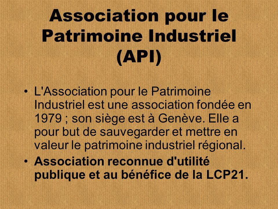 Association pour le Patrimoine Industriel (API) L Association pour le Patrimoine Industriel est une association fondée en 1979 ; son siège est à Genève.