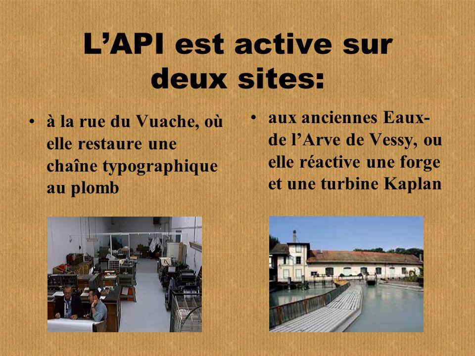 LAPI est active sur deux sites: à la rue du Vuache, où elle restaure une chaîne typographique au plomb aux anciennes Eaux- de lArve de Vessy, ou elle réactive une forge et une turbine Kaplan