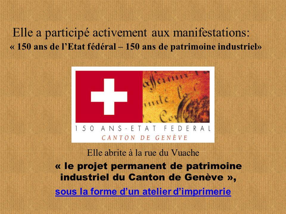 Elle a participé activement aux manifestations: « 150 ans de lEtat fédéral – 150 ans de patrimoine industriel» Elle abrite à la rue du Vuache « le projet permanent de patrimoine industriel du Canton de Genève », sous la forme dun atelier dimprimerie