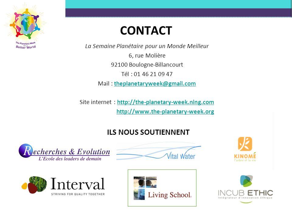 CONTACT La Semaine Planétaire pour un Monde Meilleur 6, rue Molière 92100 Boulogne-Billancourt Tél : 01 46 21 09 47 Mail : theplanetaryweek@gmail.comtheplanetaryweek@gmail.com Site internet : http://the-planetary-week.ning.comhttp://the-planetary-week.ning.com http://www.the-planetary-week.org ILS NOUS SOUTIENNENT