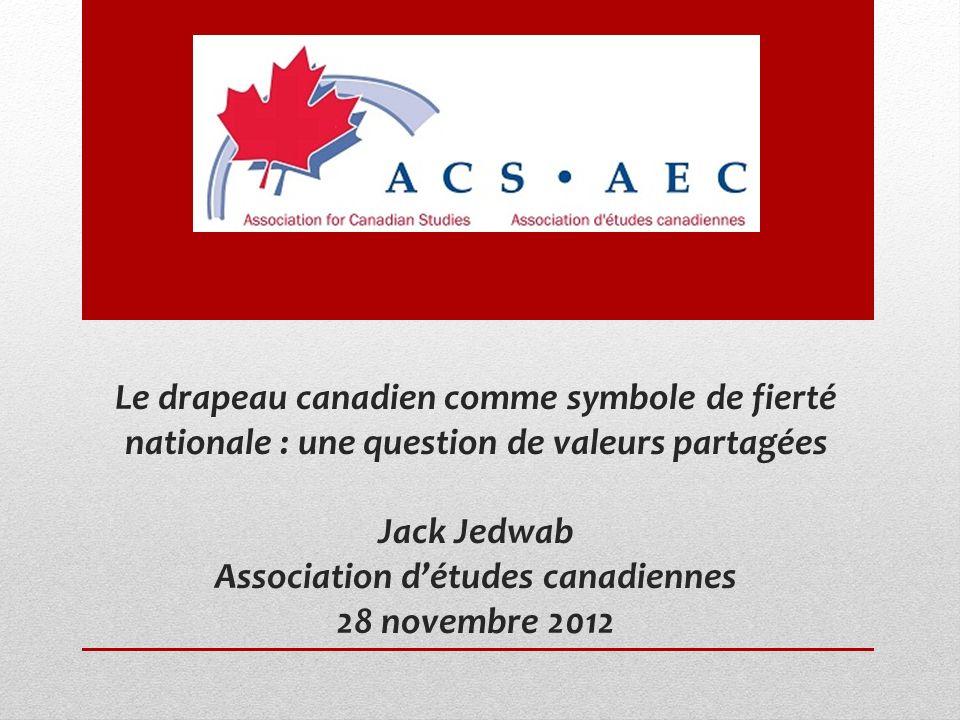 Le drapeau canadien comme symbole de fierté nationale : une question de valeurs partagées Jack Jedwab Association détudes canadiennes 28 novembre 2012