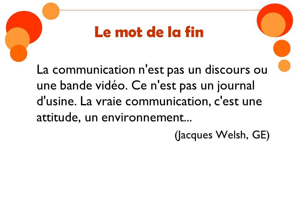 Le mot de la fin La communication n'est pas un discours ou une bande vidéo. Ce n'est pas un journal d'usine. La vraie communication, c'est une attitud