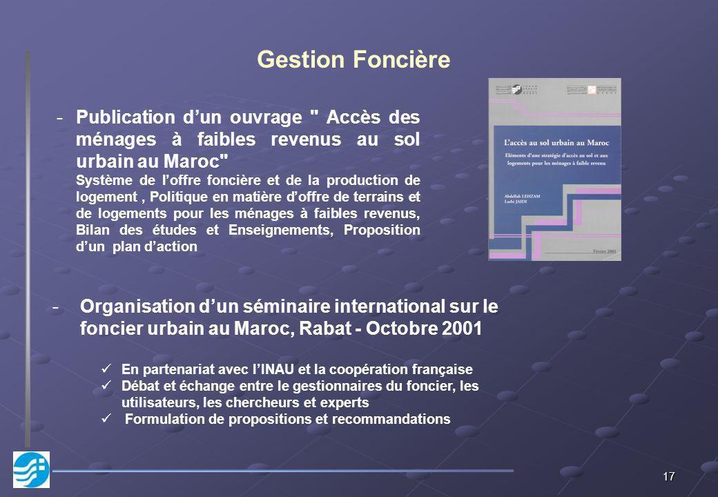 17 Gestion Foncière -Organisation dun séminaire international sur le foncier urbain au Maroc, Rabat - Octobre 2001 En partenariat avec lINAU et la coo