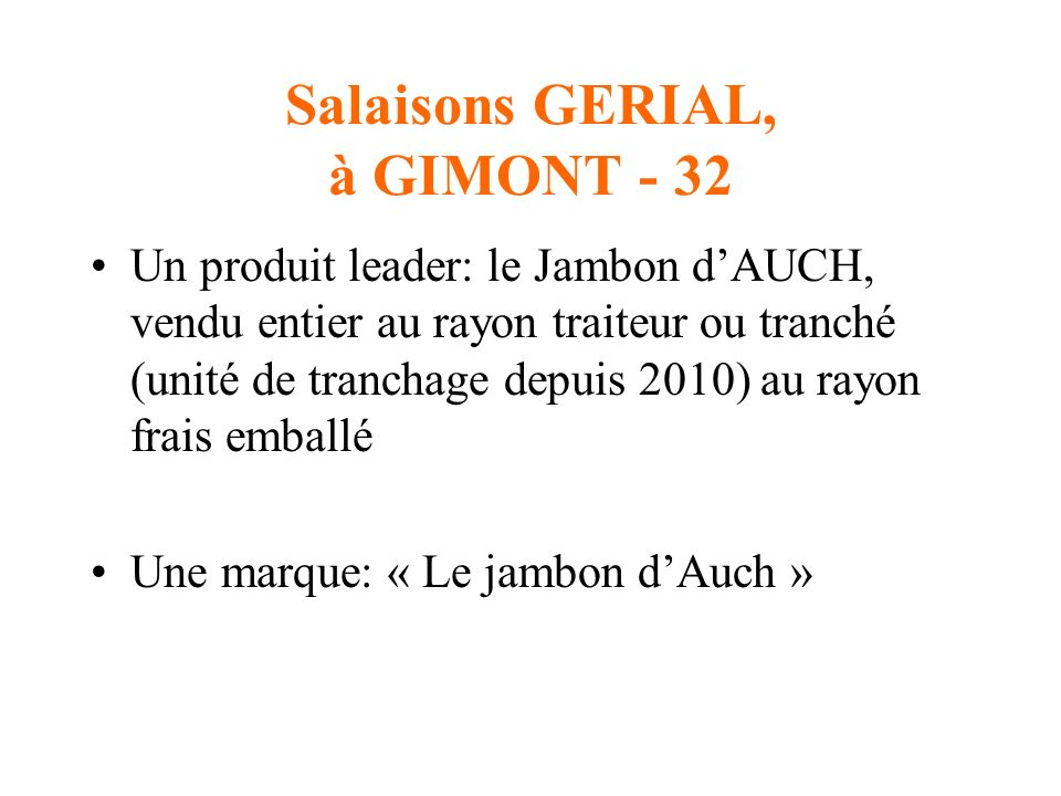 Salaisons GERIAL, à GIMONT - 32 Un produit leader: le Jambon dAUCH, vendu entier au rayon traiteur ou tranché (unité de tranchage depuis 2010) au rayon frais emballé Une marque: « Le jambon dAuch »
