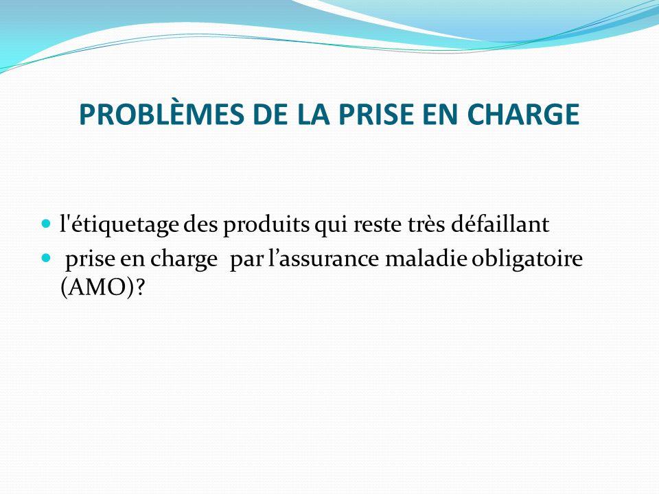 PROBLÈMES DE LA PRISE EN CHARGE l'étiquetage des produits qui reste très défaillant prise en charge par lassurance maladie obligatoire (AMO)?