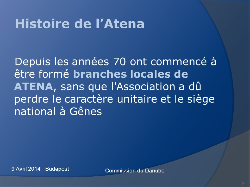 5 Histoire de lAtena Depuis les années 70 ont commencé à être formé branches locales de ATENA, sans que l Association a dû perdre le caractère unitaire et le siège national à Gênes Commission du Danube 9 Avril 2014 - Budapest