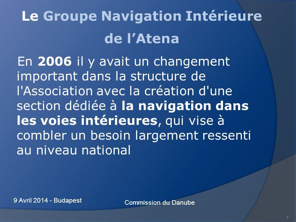 7 Le Groupe Navigation Intérieure de lAtena En 2006 il y avait un changement important dans la structure de l Association avec la création d une section dédiée à la navigation dans les voies intérieures, qui vise à combler un besoin largement ressenti au niveau national Commission du Danube 9 Avril 2014 - Budapest