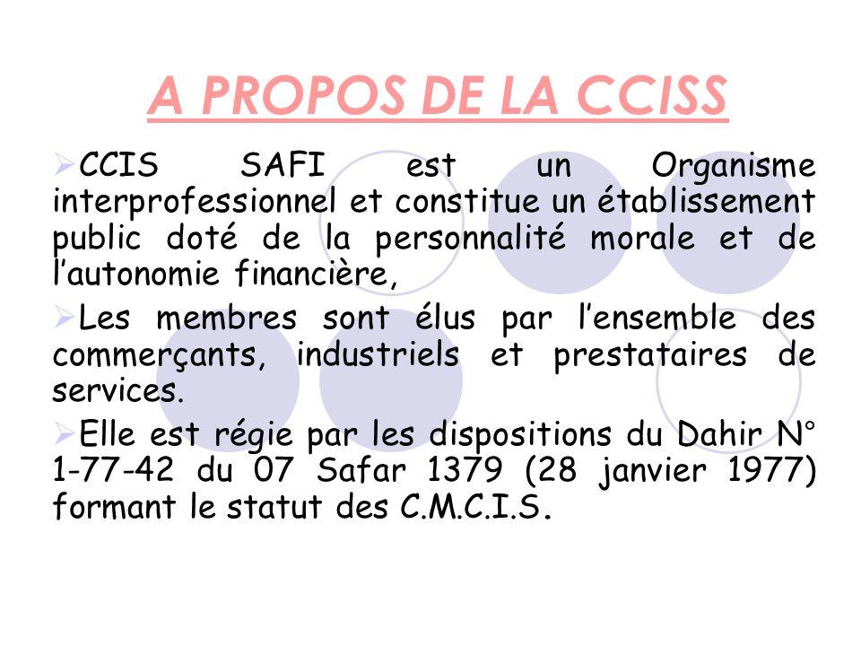 A PROPOS DE LA CCISS CCIS SAFI est un Organisme interprofessionnel et constitue un établissement public doté de la personnalité morale et de lautonomie financière, Les membres sont élus par lensemble des commerçants, industriels et prestataires de services.