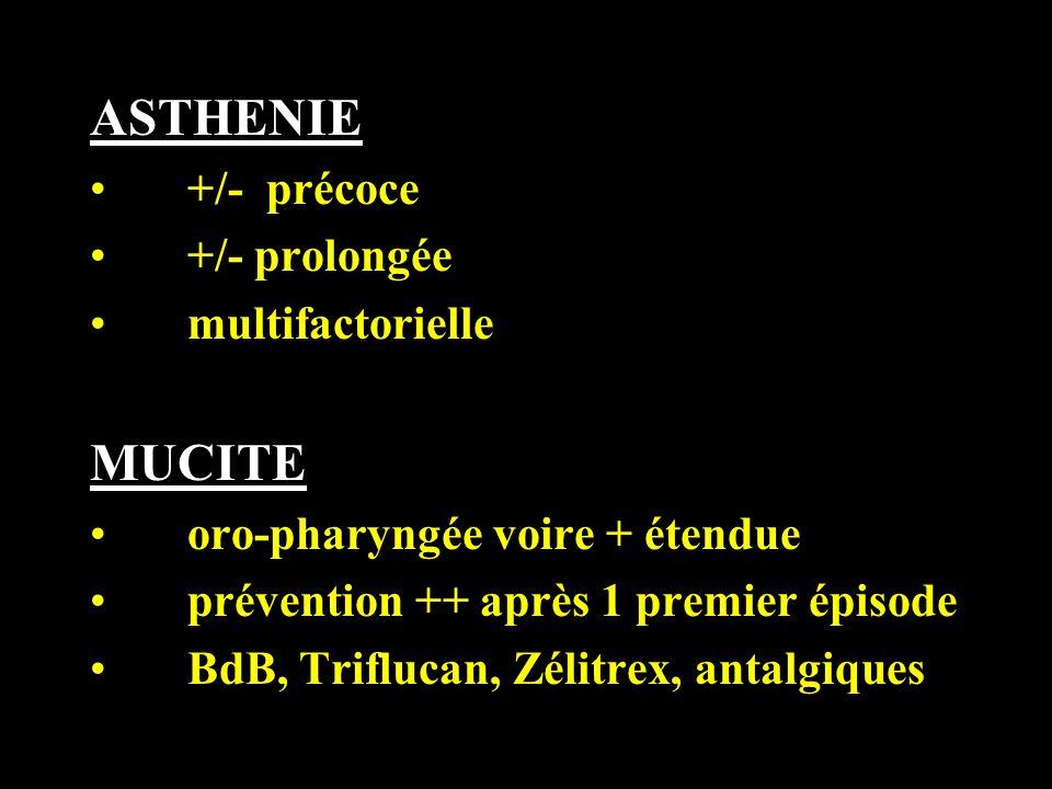 ASTHENIE +/- précoce +/- prolongée multifactorielle MUCITE oro-pharyngée voire + étendue prévention ++ après 1 premier épisode BdB, Triflucan, Zélitre