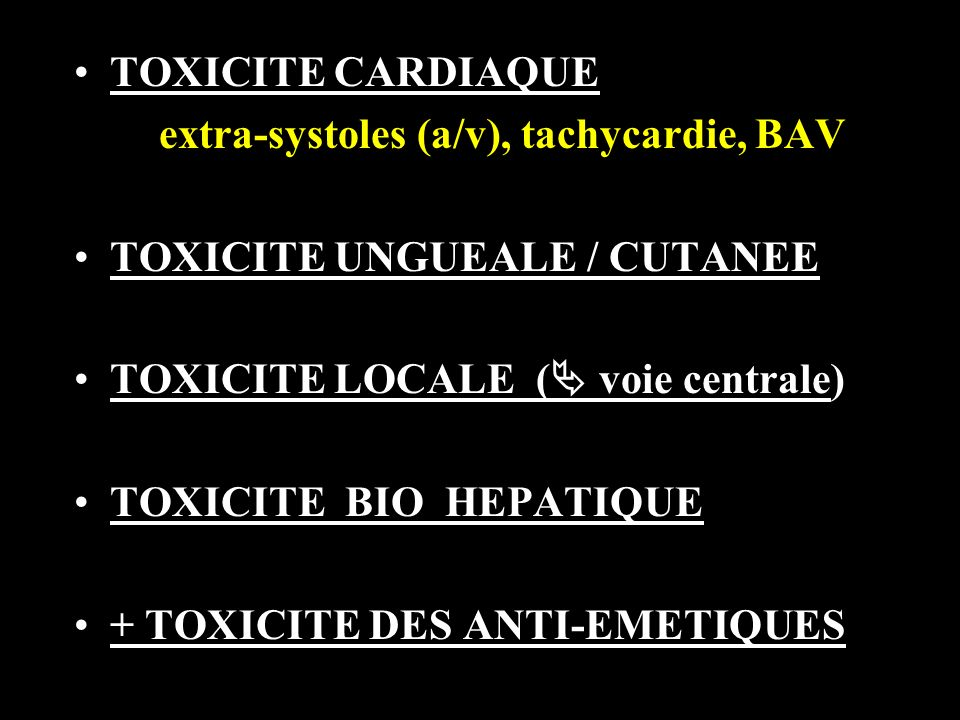 TOXICITE CARDIAQUE extra-systoles (a/v), tachycardie, BAV TOXICITE UNGUEALE / CUTANEE TOXICITE LOCALE ( voie centrale) TOXICITE BIO HEPATIQUE + TOXICITE DES ANTI-EMETIQUES